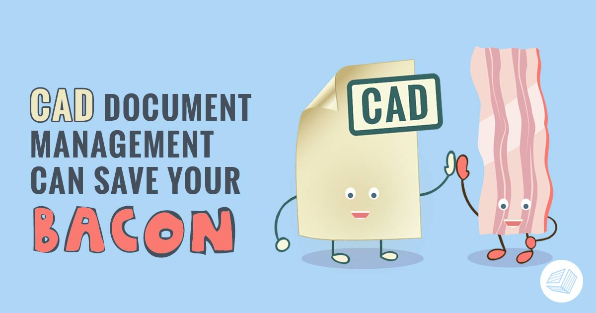 CAD Document Management Can Save Your Bacon